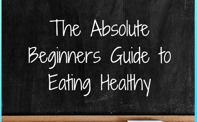 The Absolute Beginners Guide to EatingHealthy