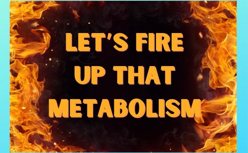 Let's Fire Up thatMetabolism!