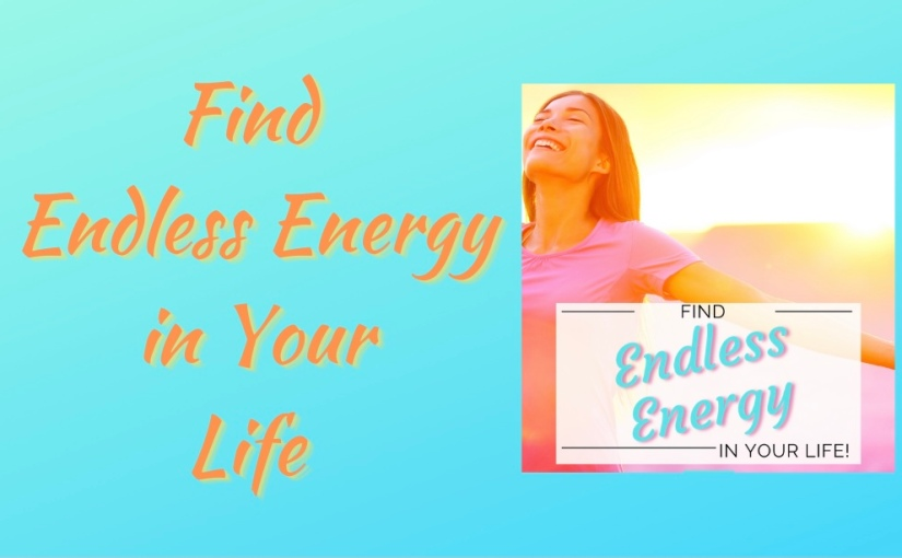 Find Endless Energy in YourLife!