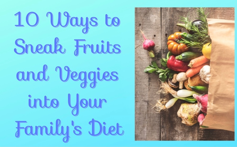10 Ways to Sneak Fruits and Veggies into Your Family'sDiet